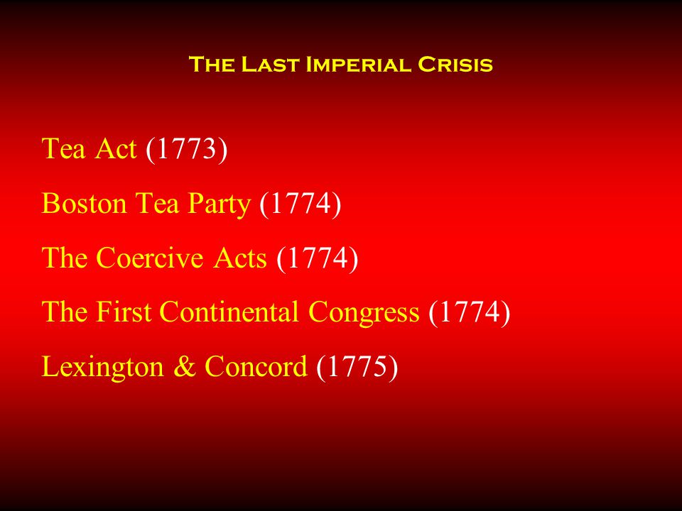 The Last Imperial Crisis Tea Act (1773) Boston Tea Party (1774) The Coercive Acts (1774) The First Continental Congress (1774) Lexington & Concord (17