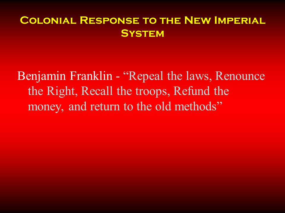 """Colonial Response to the New Imperial System Benjamin Franklin - """"Repeal the laws, Renounce the Right, Recall the troops, Refund the money, and return"""