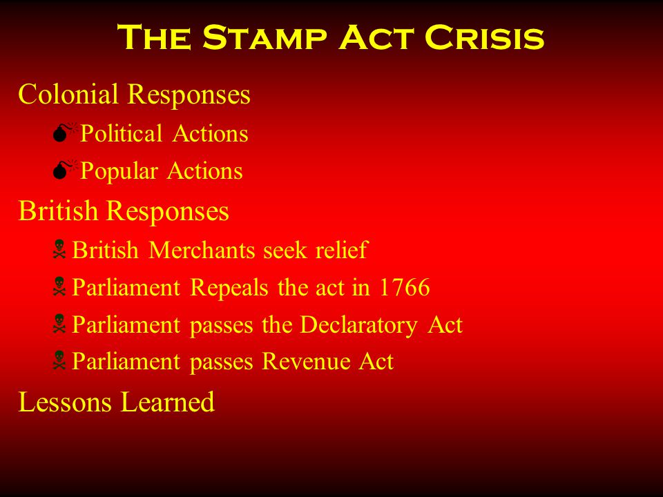 The Stamp Act Crisis Colonial Responses  Political Actions  Popular Actions British Responses  British Merchants seek relief  Parliament Repeals the act in 1766  Parliament passes the Declaratory Act  Parliament passes Revenue Act Lessons Learned