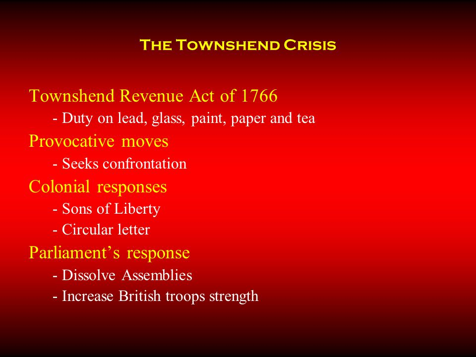 The Townshend Crisis Townshend Revenue Act of 1766 - Duty on lead, glass, paint, paper and tea Provocative moves - Seeks confrontation Colonial responses - Sons of Liberty - Circular letter Parliament's response - Dissolve Assemblies - Increase British troops strength