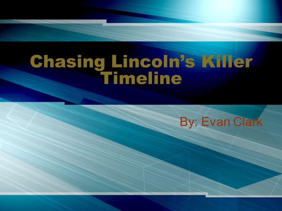 Chasing Lincoln's Killer Timeline By: Evan Clark