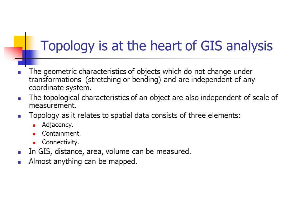 Topology is at the heart of GIS analysis The geometric characteristics of objects which do not change under transformations (stretching or bending) and are independent of any coordinate system.