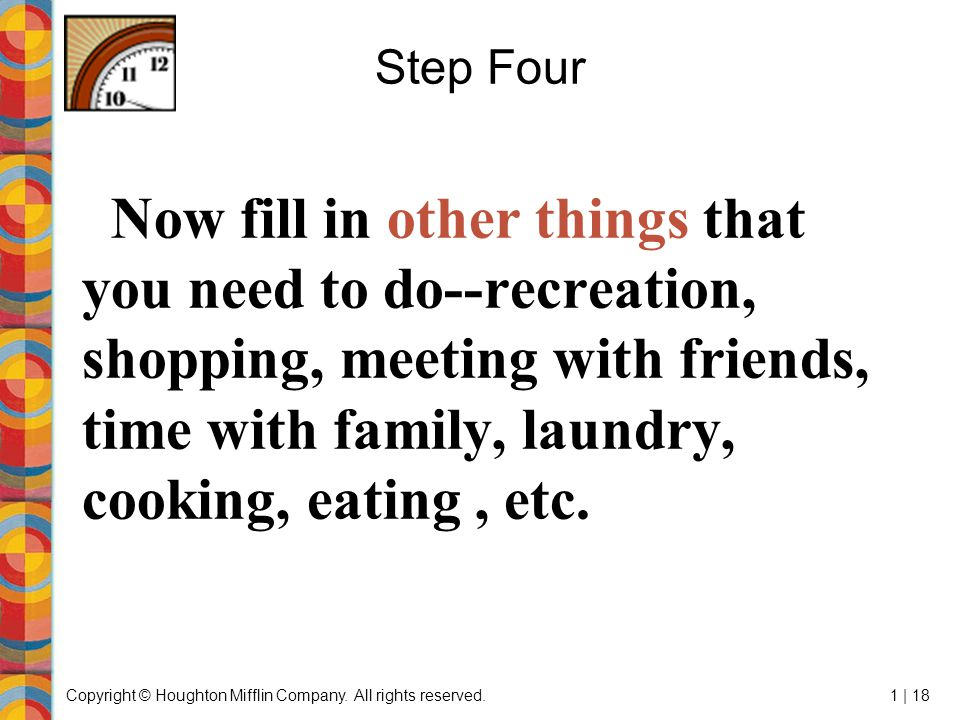 Copyright © Houghton Mifflin Company. All rights reserved.1 | 18 Step Four Now fill in other things that you need to do--recreation, shopping, meeting