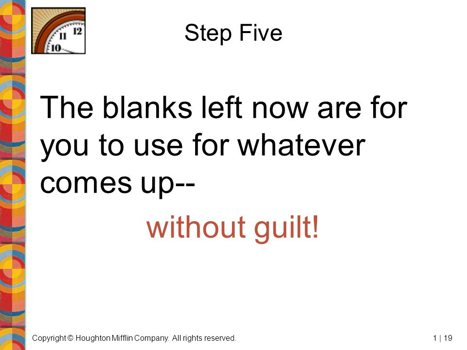 Copyright © Houghton Mifflin Company. All rights reserved.1 | 19 Step Five The blanks left now are for you to use for whatever comes up-- without guil