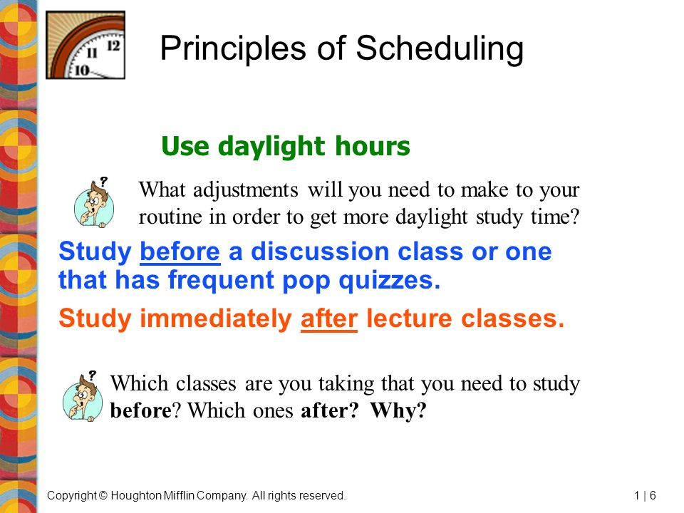Copyright © Houghton Mifflin Company. All rights reserved.1 | 6 Principles of Scheduling Study before a discussion class or one that has frequent pop