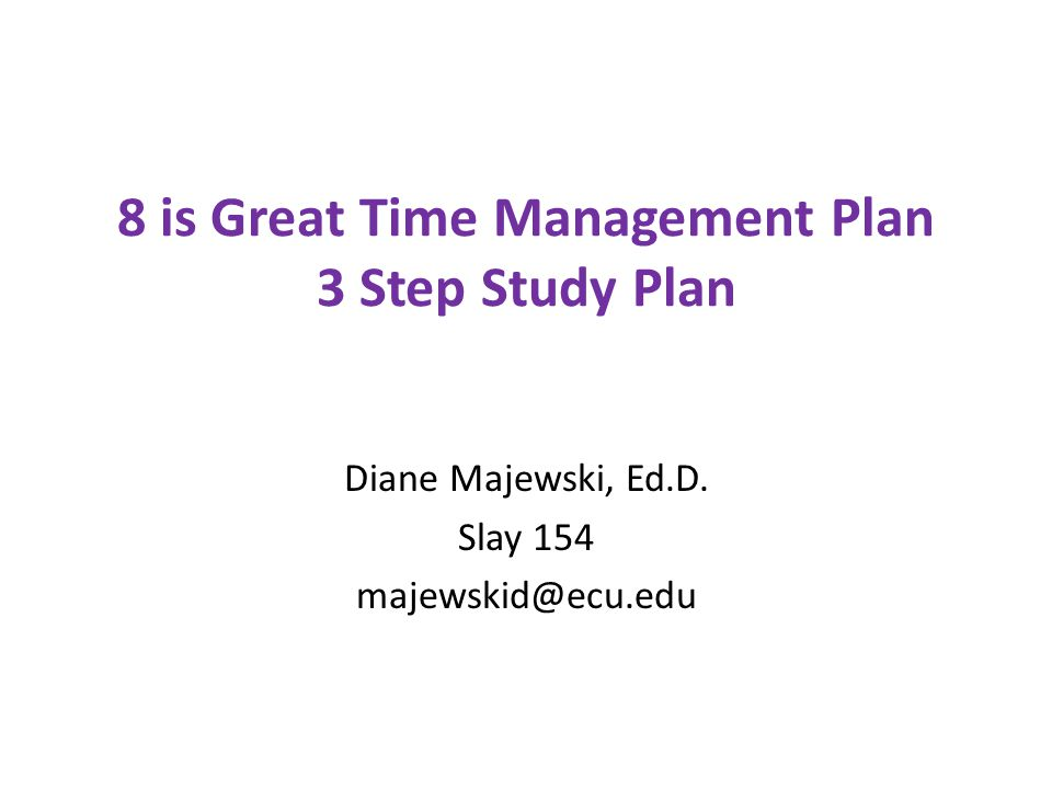 8 is Great Time Management Plan 3 Step Study Plan Diane Majewski, Ed.D. Slay 154 majewskid@ecu.edu