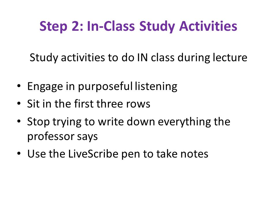 Step 2: In-Class Study Activities Study activities to do IN class during lecture Engage in purposeful listening Sit in the first three rows Stop trying to write down everything the professor says Use the LiveScribe pen to take notes