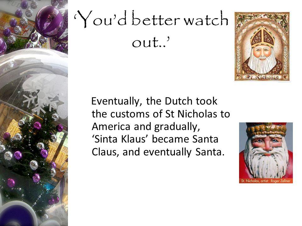 Eventually, the Dutch took the customs of St Nicholas to America and gradually, 'Sinta Klaus' became Santa Claus, and eventually Santa.