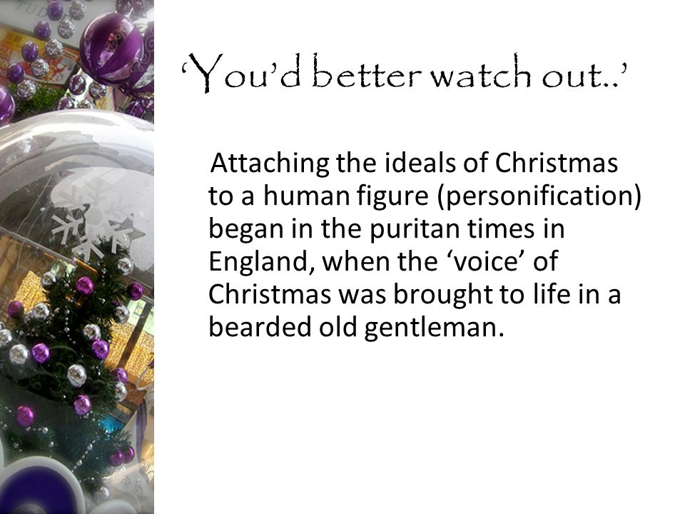 Attaching the ideals of Christmas to a human figure (personification) began in the puritan times in England, when the 'voice' of Christmas was brought to life in a bearded old gentleman.