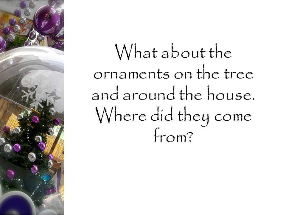 What about the ornaments on the tree and around the house. Where did they come from?