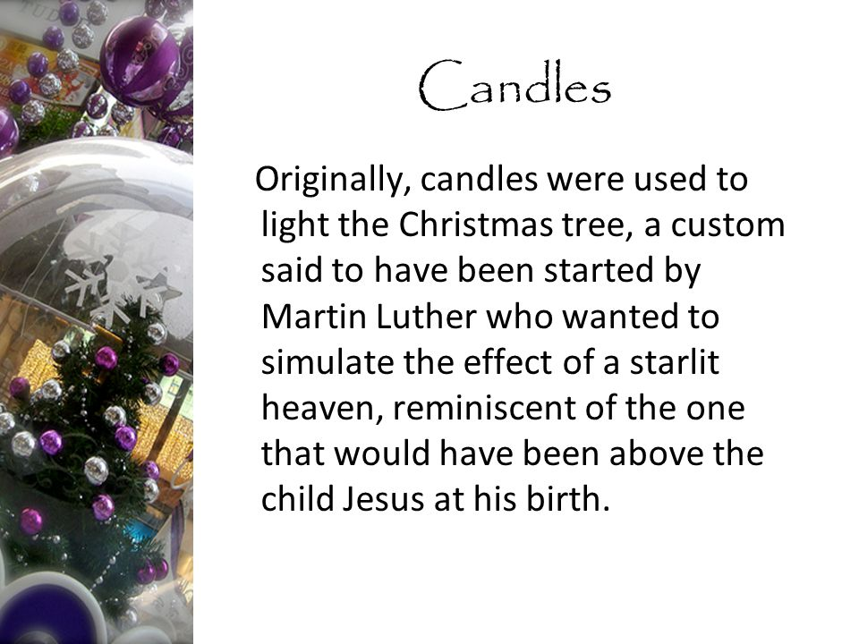 Originally, candles were used to light the Christmas tree, a custom said to have been started by Martin Luther who wanted to simulate the effect of a starlit heaven, reminiscent of the one that would have been above the child Jesus at his birth.