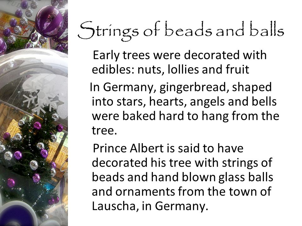 Early trees were decorated with edibles: nuts, lollies and fruit In Germany, gingerbread, shaped into stars, hearts, angels and bells were baked hard to hang from the tree.