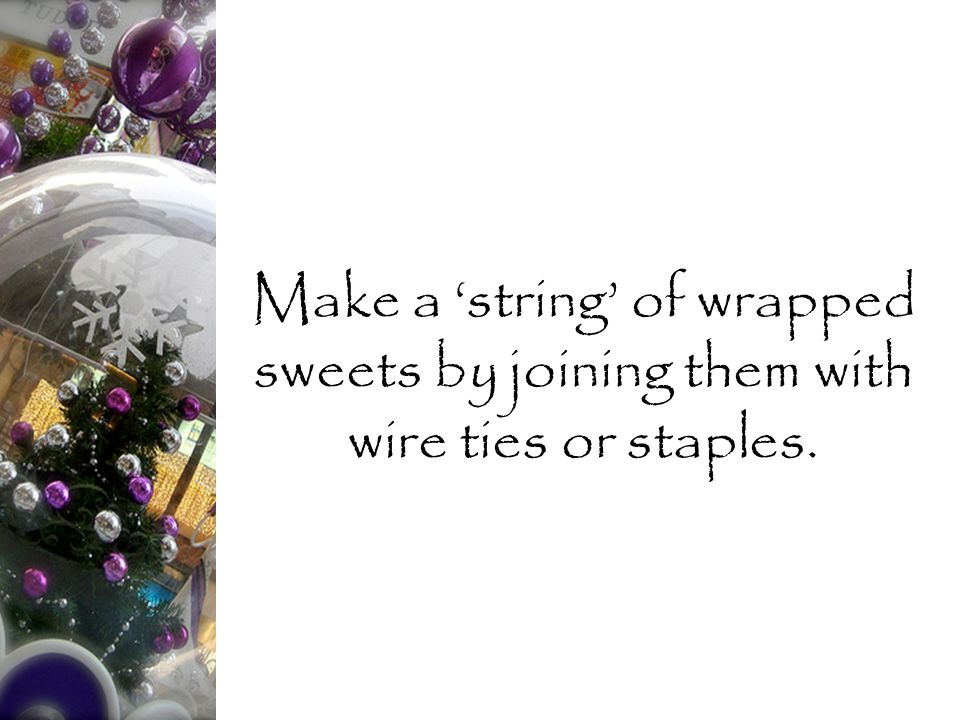 Make a 'string' of wrapped sweets by joining them with wire ties or staples.