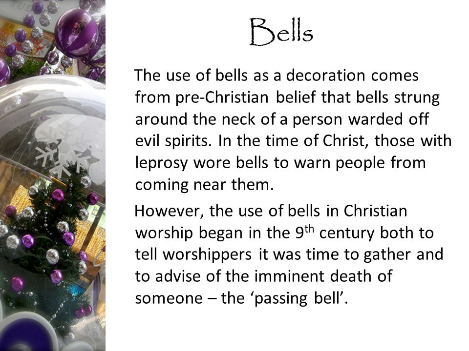 The use of bells as a decoration comes from pre-Christian belief that bells strung around the neck of a person warded off evil spirits.