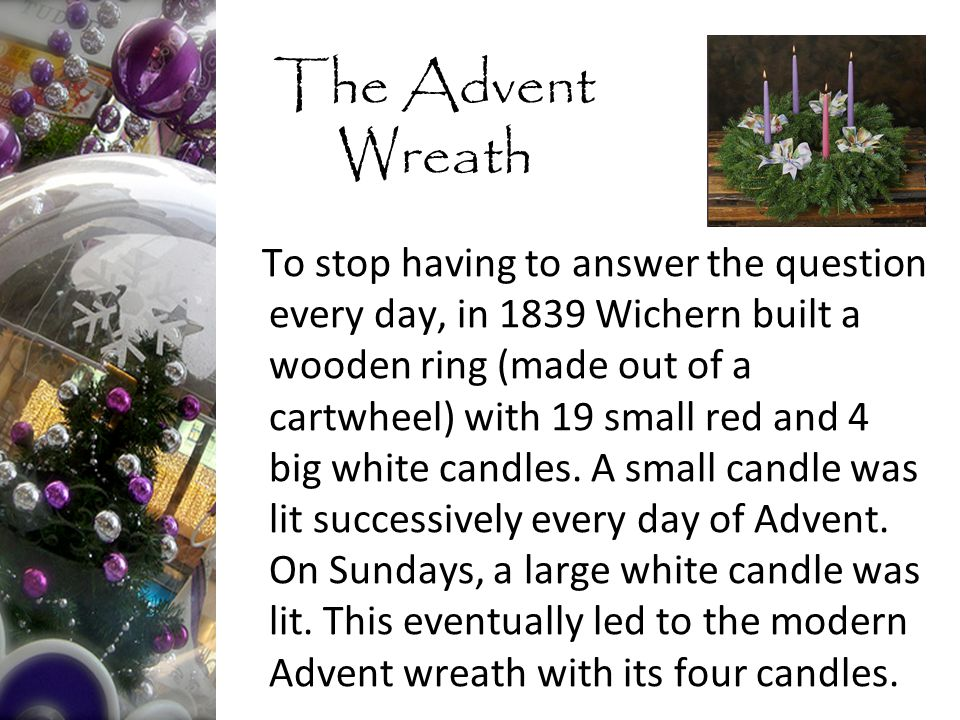 The Advent Wreath To stop having to answer the question every day, in 1839 Wichern built a wooden ring (made out of a cartwheel) with 19 small red and 4 big white candles.