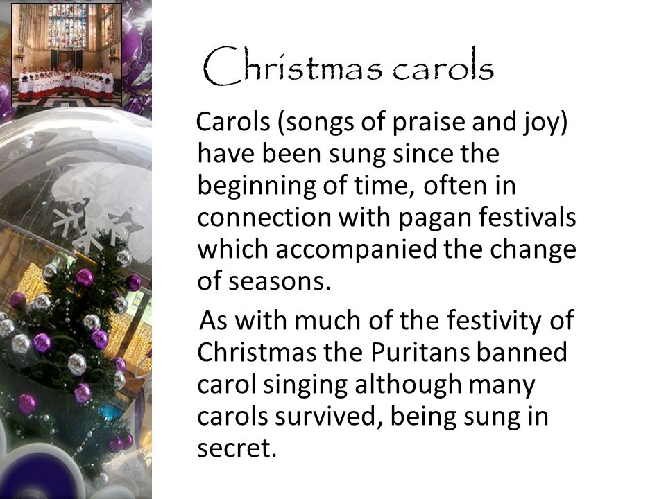Carols (songs of praise and joy) have been sung since the beginning of time, often in connection with pagan festivals which accompanied the change of seasons.