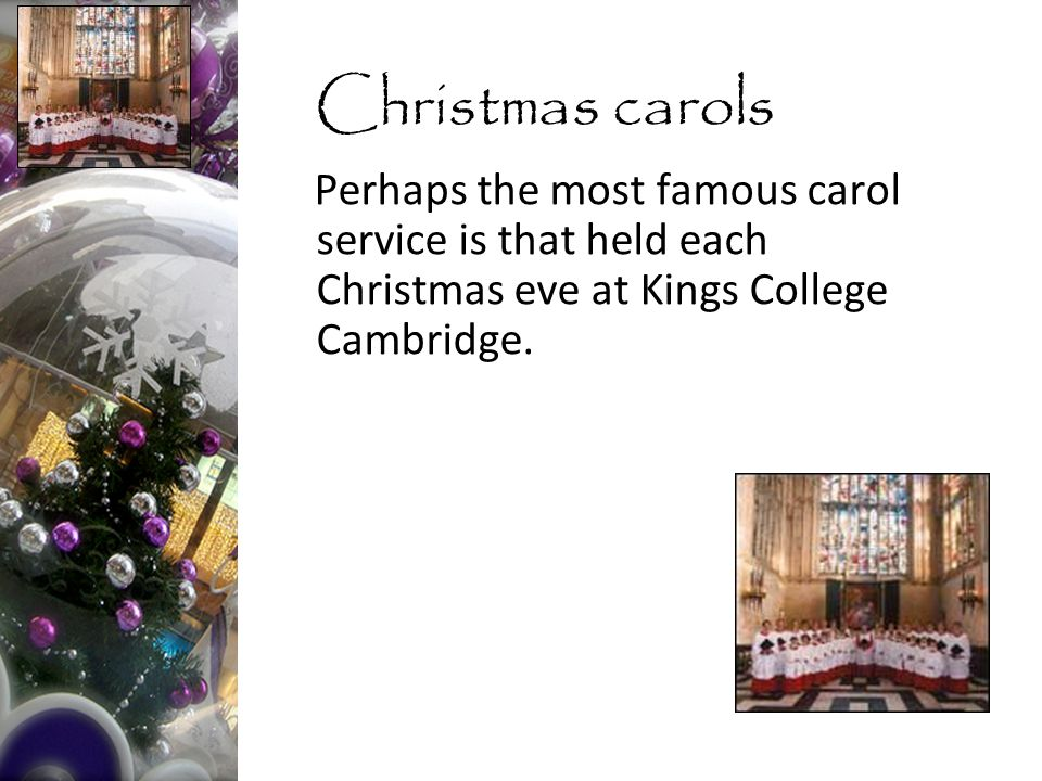 Perhaps the most famous carol service is that held each Christmas eve at Kings College Cambridge.