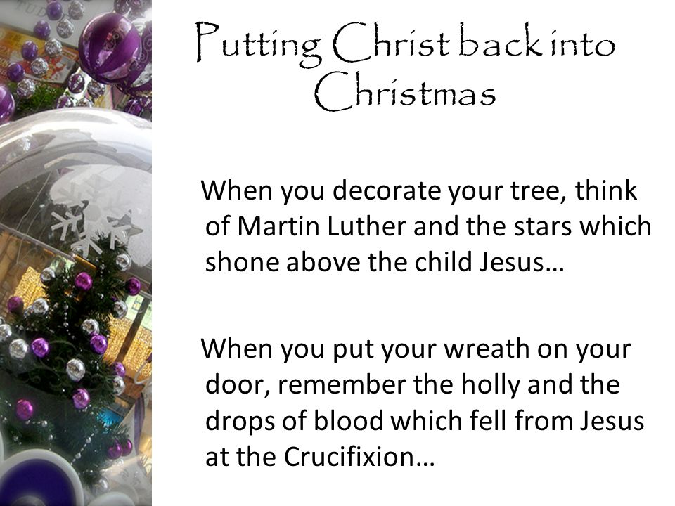 When you decorate your tree, think of Martin Luther and the stars which shone above the child Jesus… When you put your wreath on your door, remember the holly and the drops of blood which fell from Jesus at the Crucifixion… Putting Christ back into Christmas