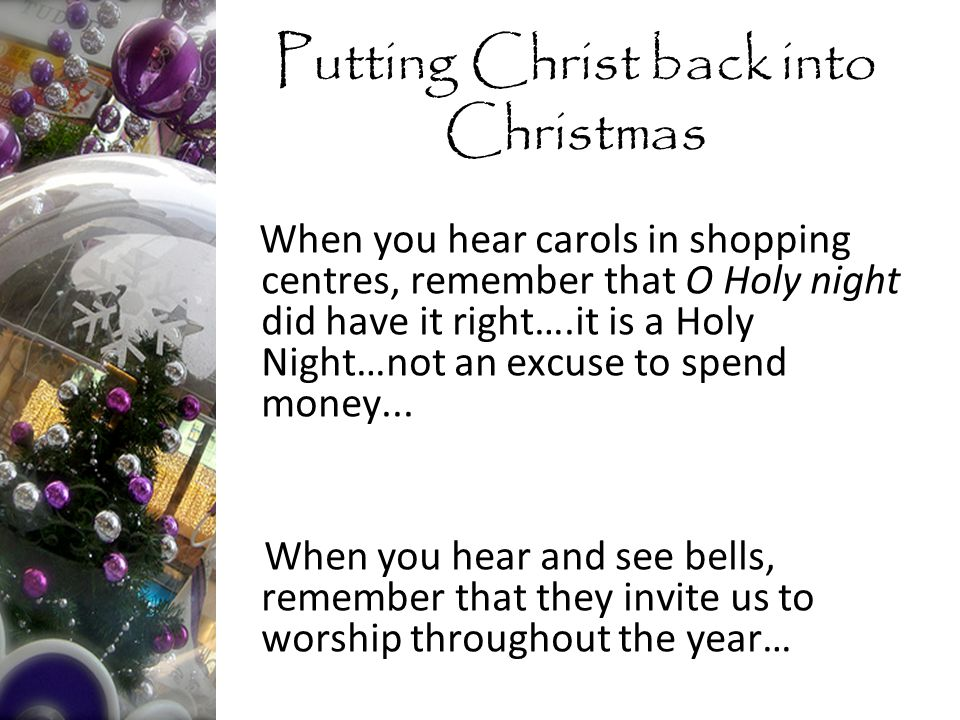 When you hear carols in shopping centres, remember that O Holy night did have it right….it is a Holy Night…not an excuse to spend money...