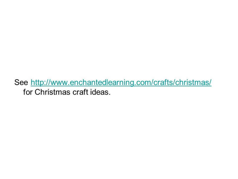 See http://www.enchantedlearning.com/crafts/christmas/ for Christmas craft ideas.http://www.enchantedlearning.com/crafts/christmas/