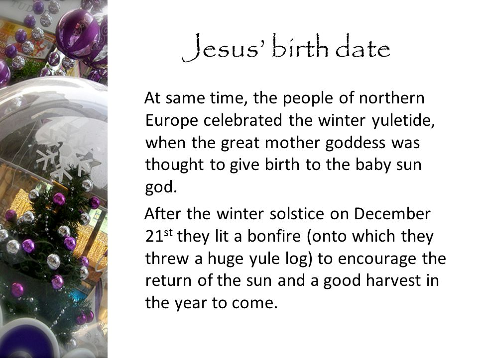 At same time, the people of northern Europe celebrated the winter yuletide, when the great mother goddess was thought to give birth to the baby sun god.