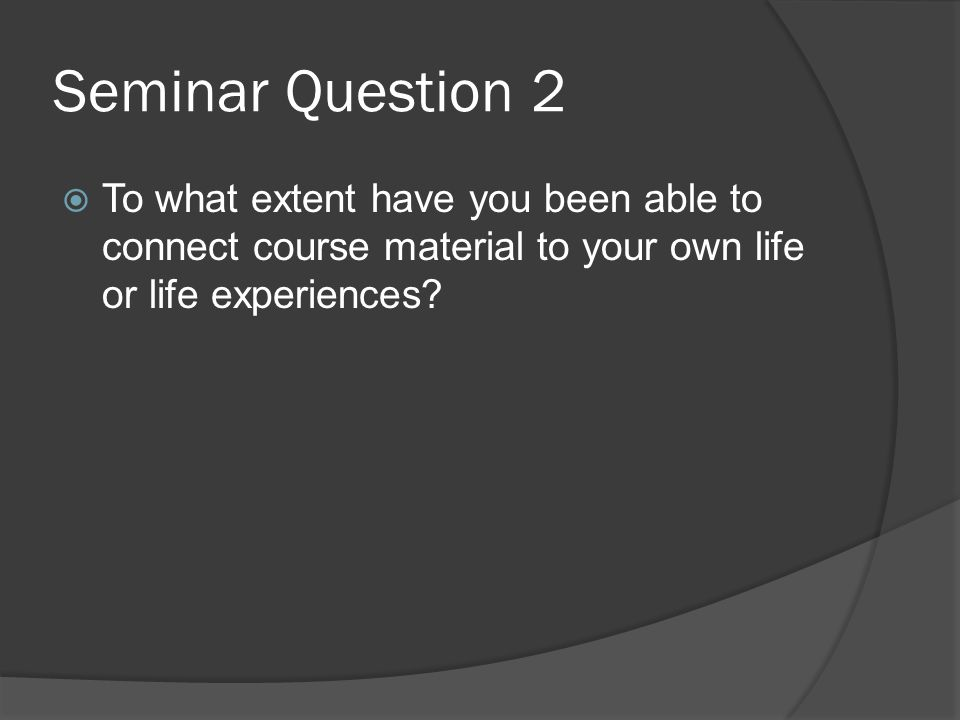 Seminar Question 2  To what extent have you been able to connect course material to your own life or life experiences?
