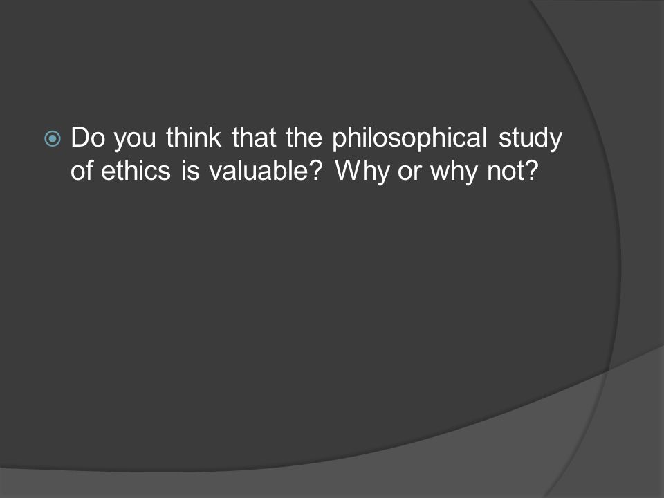  Do you think that the philosophical study of ethics is valuable? Why or why not?