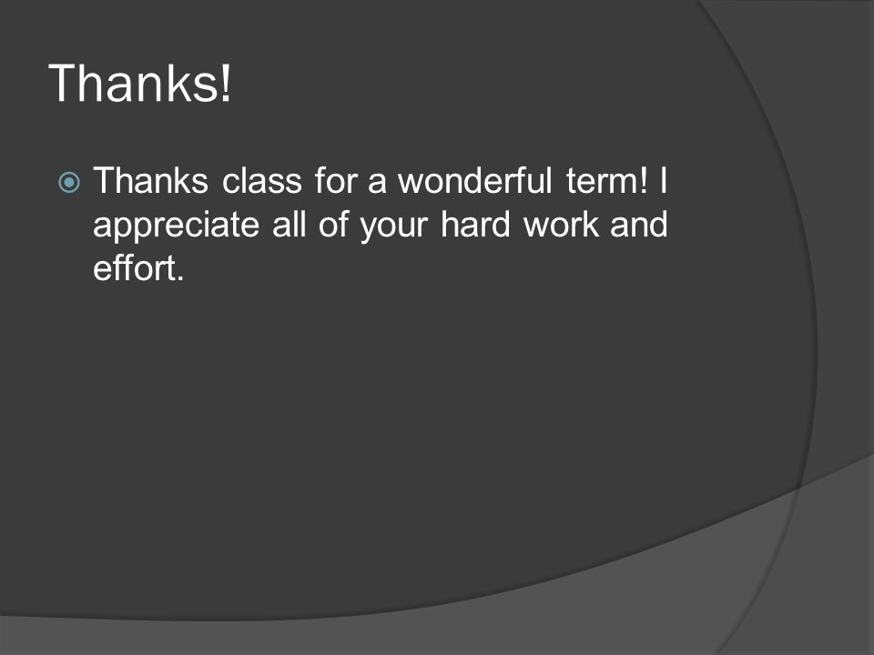 Thanks!  Thanks class for a wonderful term! I appreciate all of your hard work and effort.