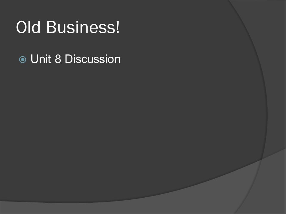 Old Business!  Unit 8 Discussion