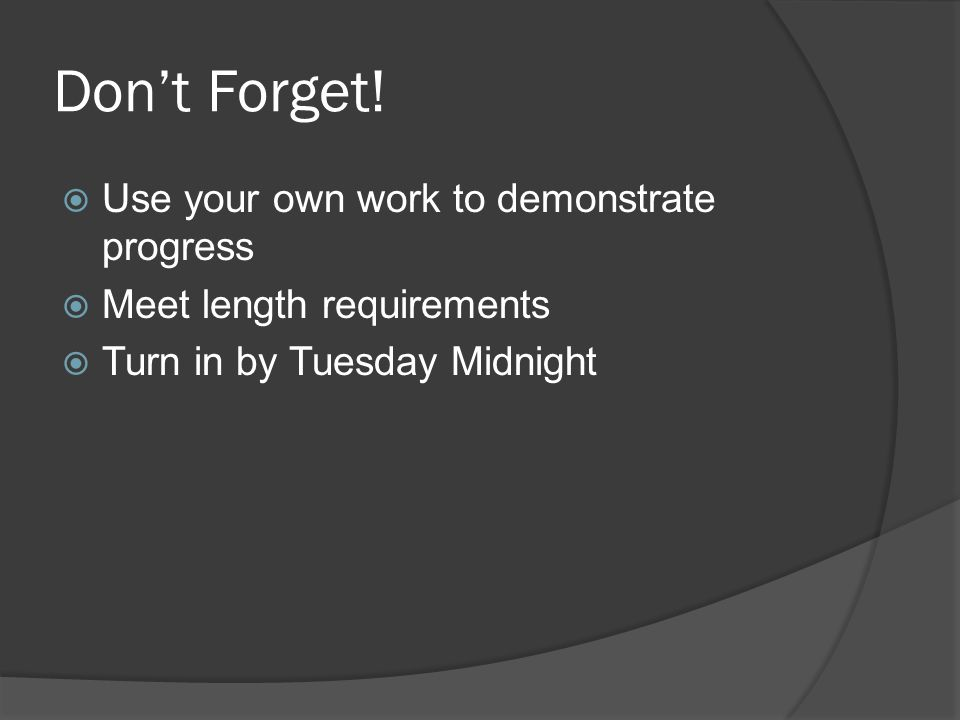 Don't Forget!  Use your own work to demonstrate progress  Meet length requirements  Turn in by Tuesday Midnight