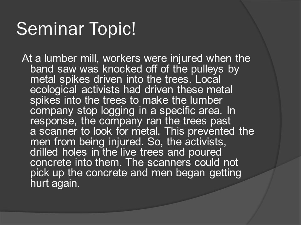Seminar Topic! At a lumber mill, workers were injured when the band saw was knocked off of the pulleys by metal spikes driven into the trees. Local ec