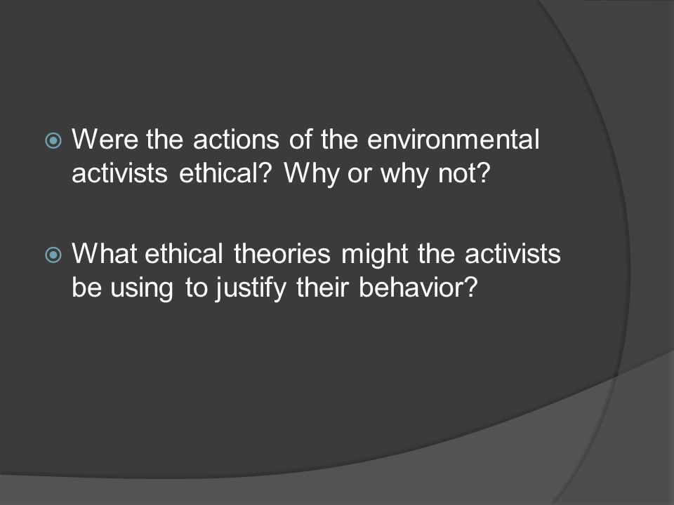  Were the actions of the environmental activists ethical.