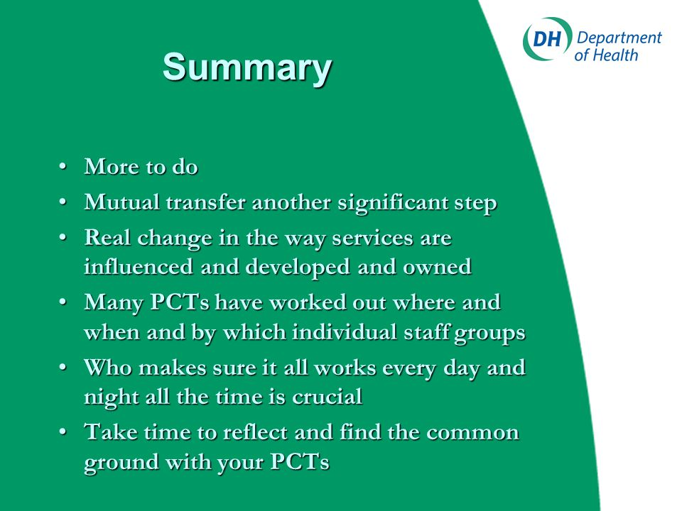 Summary More to doMore to do Mutual transfer another significant stepMutual transfer another significant step Real change in the way services are influenced and developed and ownedReal change in the way services are influenced and developed and owned Many PCTs have worked out where and when and by which individual staff groupsMany PCTs have worked out where and when and by which individual staff groups Who makes sure it all works every day and night all the time is crucialWho makes sure it all works every day and night all the time is crucial Take time to reflect and find the common ground with your PCTsTake time to reflect and find the common ground with your PCTs