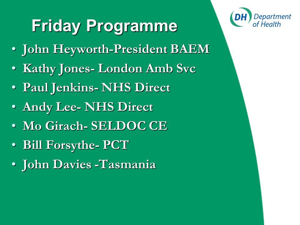 Friday Programme John Heyworth-President BAEMJohn Heyworth-President BAEM Kathy Jones- London Amb SvcKathy Jones- London Amb Svc Paul Jenkins- NHS Dir