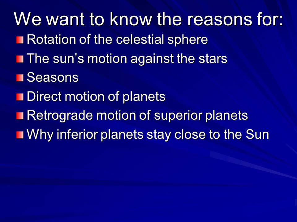We want to know the reasons for: Rotation of the celestial sphere The sun's motion against the stars Seasons Direct motion of planets Retrograde motion of superior planets Why inferior planets stay close to the Sun
