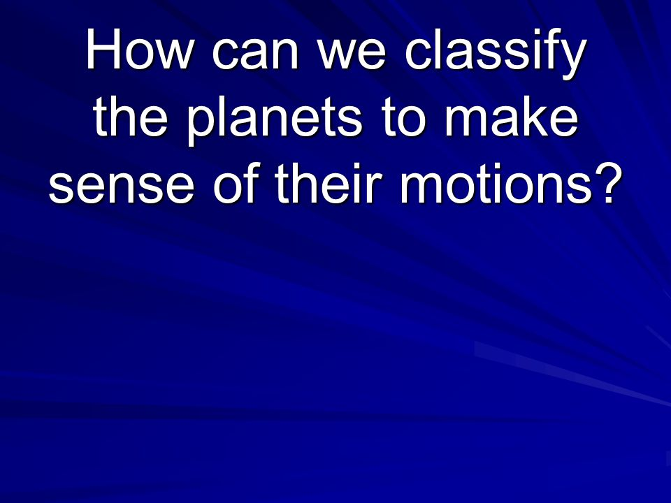 How can we classify the planets to make sense of their motions?