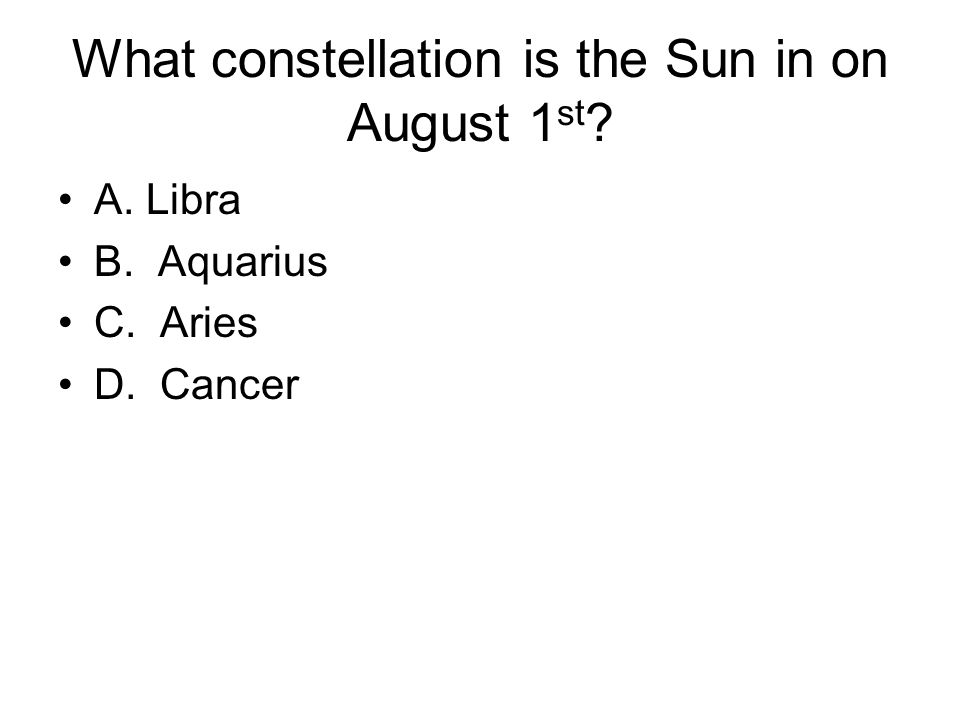 What constellation is the Sun in on August 1 st A. Libra B. Aquarius C. Aries D. Cancer