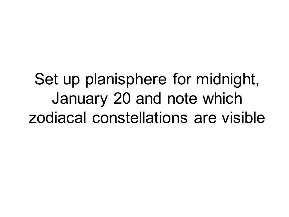 Set up planisphere for midnight, January 20 and note which zodiacal constellations are visible