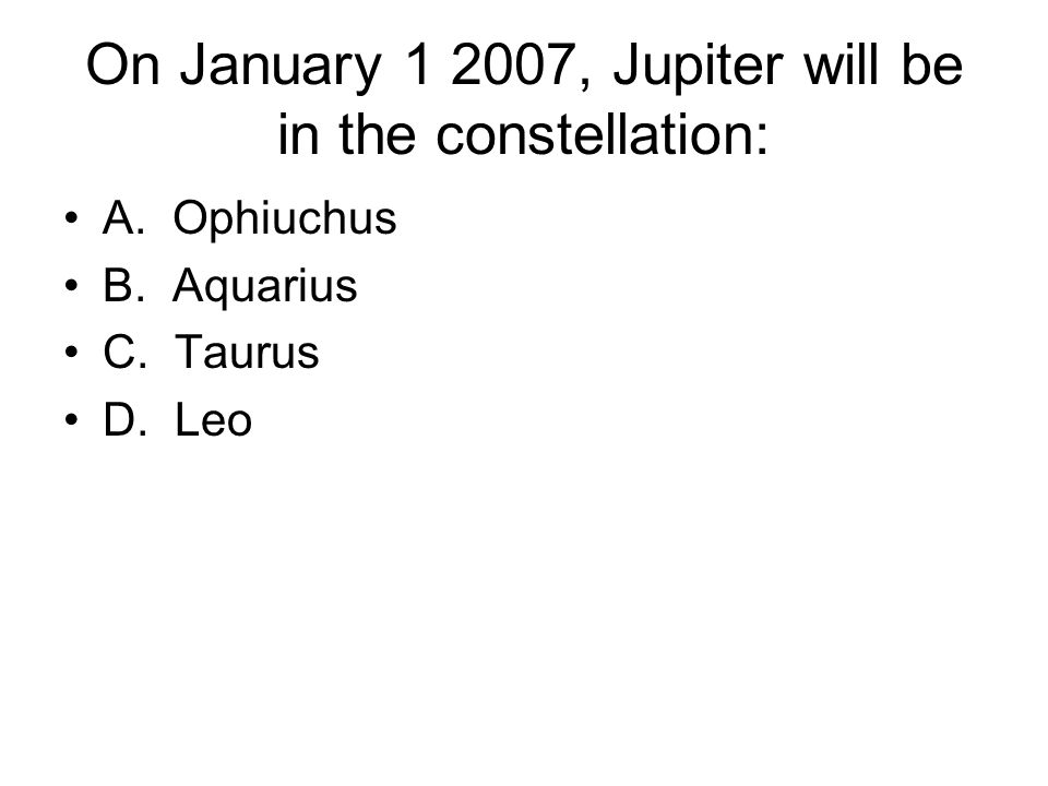 On January 1 2007, Jupiter will be in the constellation: A. Ophiuchus B. Aquarius C. Taurus D. Leo