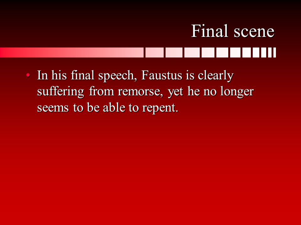 Final scene In his final speech, Faustus is clearly suffering from remorse, yet he no longer seems to be able to repent.In his final speech, Faustus i