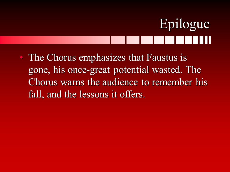Epilogue The Chorus emphasizes that Faustus is gone, his once-great potential wasted. The Chorus warns the audience to remember his fall, and the less