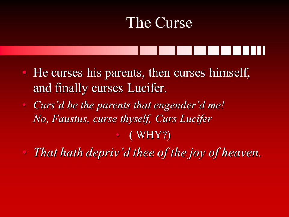 He curses his parents, then curses himself, and finally curses Lucifer. Curs'd be the parents that engender'd me! No, Faustus, curse thyself, Curs Luc
