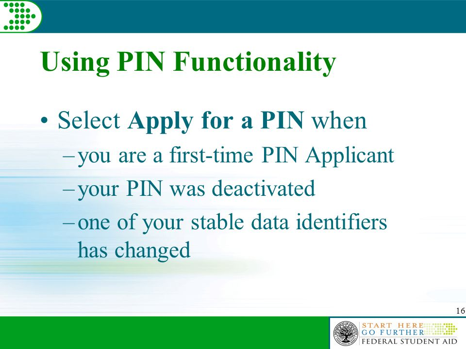 16 Using PIN Functionality Select Apply for a PIN when –you are a first-time PIN Applicant –your PIN was deactivated –one of your stable data identifiers has changed