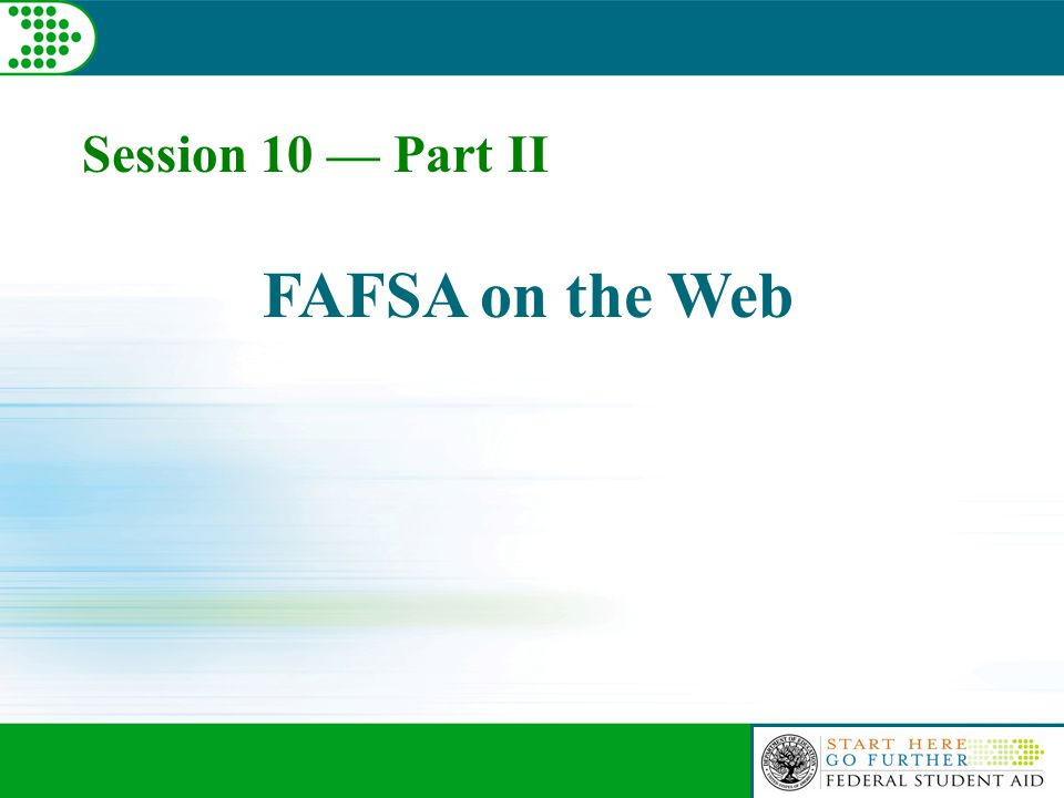 Session 10 — Part II FAFSA on the Web