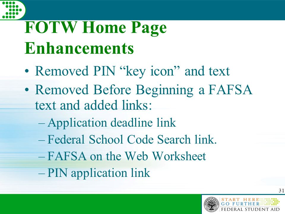 31 FOTW Home Page Enhancements Removed PIN key icon and text Removed Before Beginning a FAFSA text and added links: –Application deadline link –Federal School Code Search link.