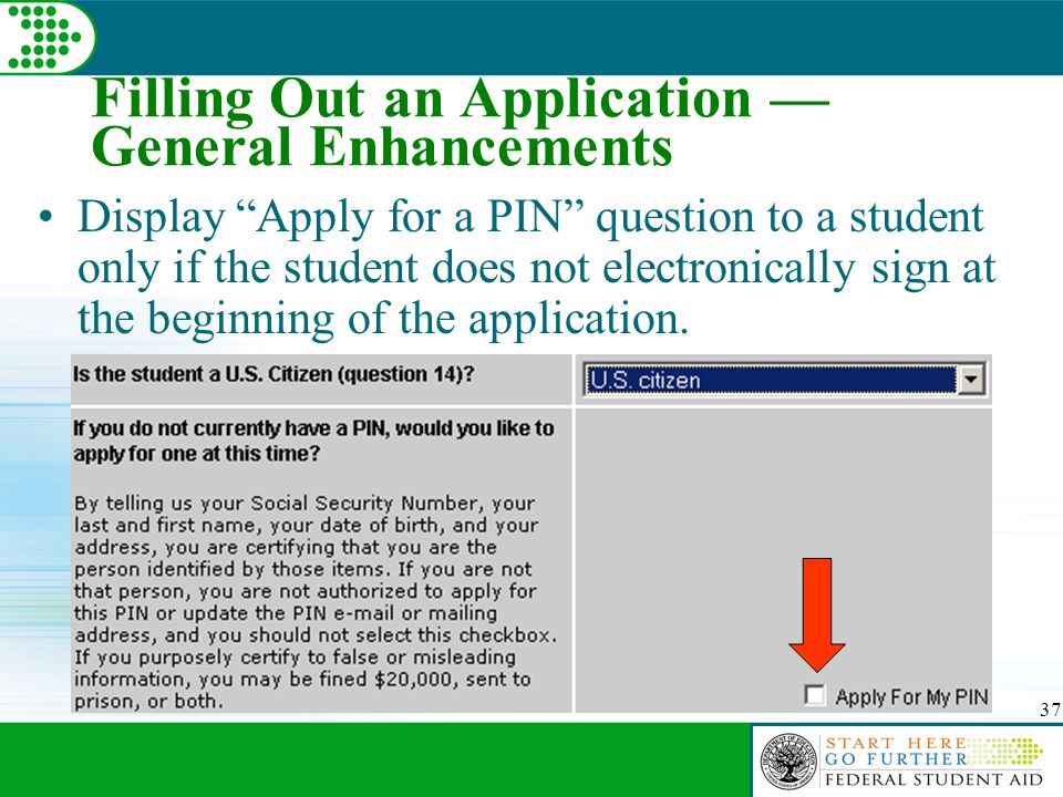 37 Filling Out an Application — General Enhancements Display Apply for a PIN question to a student only if the student does not electronically sign at the beginning of the application.