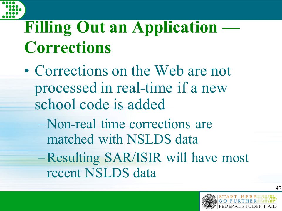 47 Filling Out an Application — Corrections Corrections on the Web are not processed in real-time if a new school code is added –Non-real time corrections are matched with NSLDS data –Resulting SAR/ISIR will have most recent NSLDS data