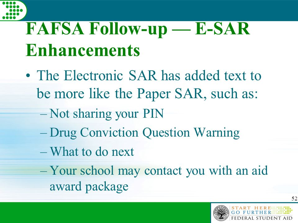 52 FAFSA Follow-up — E-SAR Enhancements The Electronic SAR has added text to be more like the Paper SAR, such as: –Not sharing your PIN –Drug Conviction Question Warning –What to do next –Your school may contact you with an aid award package