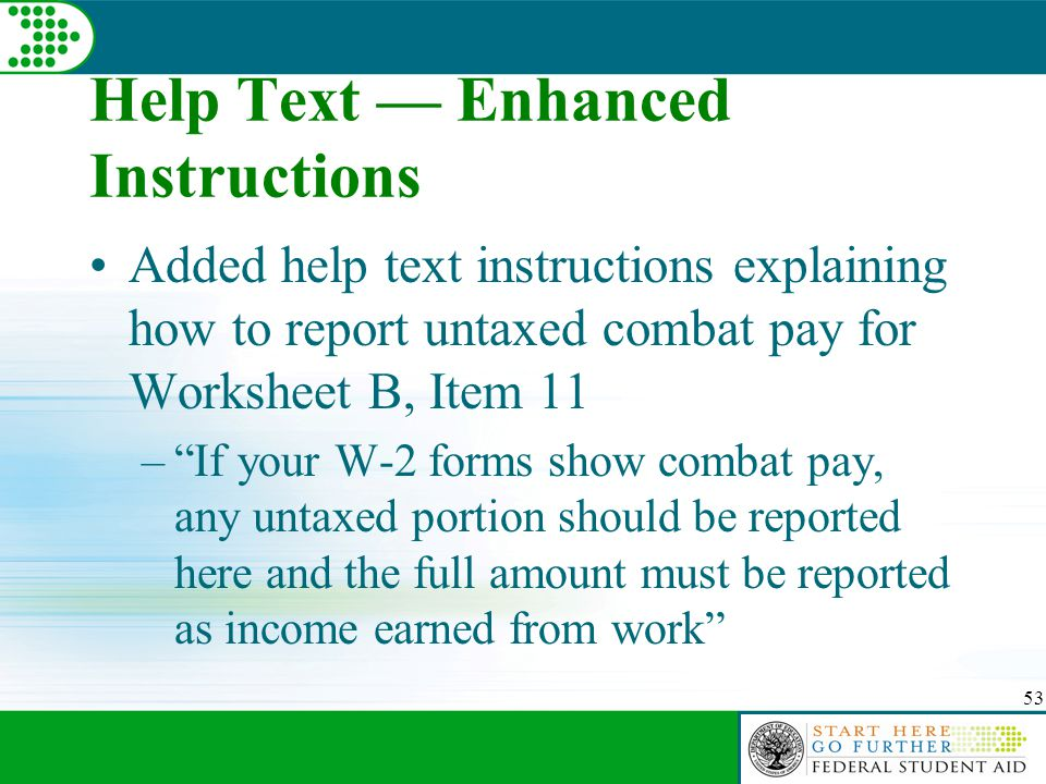 53 Help Text — Enhanced Instructions Added help text instructions explaining how to report untaxed combat pay for Worksheet B, Item 11 – If your W-2 forms show combat pay, any untaxed portion should be reported here and the full amount must be reported as income earned from work