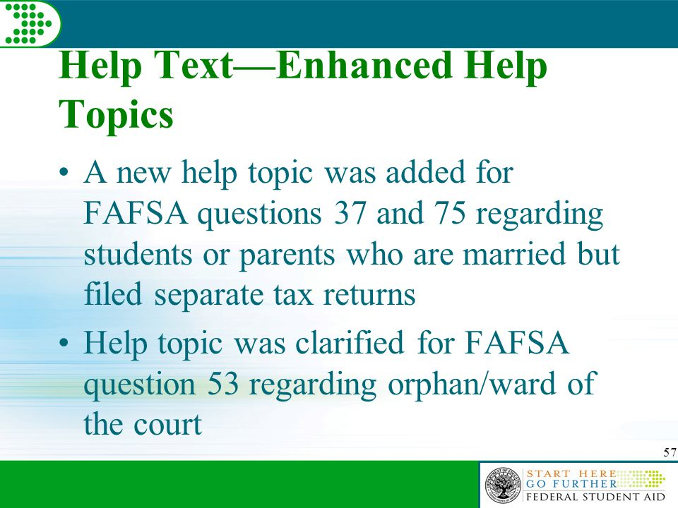 57 Help Text—Enhanced Help Topics A new help topic was added for FAFSA questions 37 and 75 regarding students or parents who are married but filed separate tax returns Help topic was clarified for FAFSA question 53 regarding orphan/ward of the court